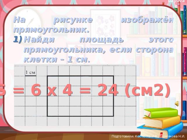 На рисунке изображён прямоугольник. Найди площадь этого прямоугольника, если сторона клетки – 1 см .   S = 6 х 4 = 24 (см2) Подготовили: Костенко И.В., Бузмакова Н.И.