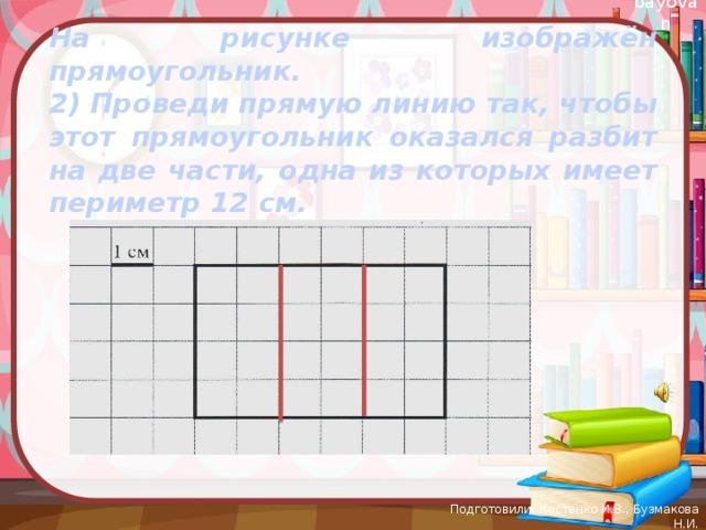На рисунке изображён прямоугольник. 2) Проведи прямую линию так, чтобы этот прямоугольник оказался разбит на две части, одна из которых имеет периметр 12 см.   Подготовили: Костенко И.В., Бузмакова Н.И.
