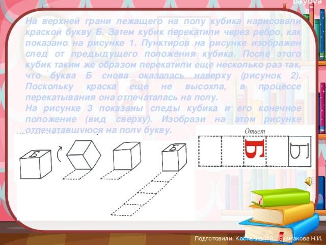На верхней грани лежащего на полу кубика нарисовали краской букву Б. Затем кубик перекатили через ребро, как показано на рисунке 1. Пунктиров на рисунке изображен след от предыдущего положения кубика. После этого кубик таким же образом перекатили еще несколько раз так, что буква Б снова оказалась наверху (рисунок 2). Поскольку краска еще не высохла, в процессе перекатывания она отпечаталась на полу. На рисунке 3 показаны следы кубика и его конечное положение (вид сверху). Изобрази на этом рисунке отпечатавшуюся на полу букву. Подготовили: Костенко И.В., Бузмакова Н.И.