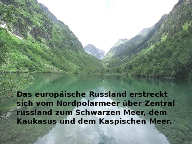 Das europäische Russland erstreckt sich vom Nordpolarmeer über Zentralrussland zum Schwarzen Meer, dem Kaukasus und dem Kaspischen Meer.