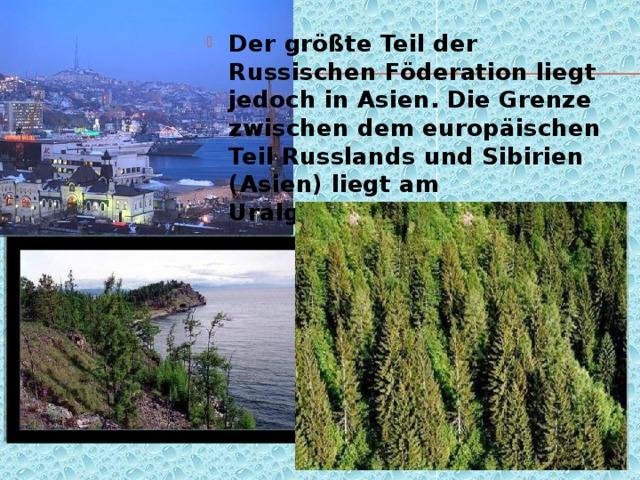 Der größte Teil der Russischen Föderation liegt jedoch in Asien. Die Grenze zwischen dem europäischen Teil Russlands und Sibirien (Asien) liegt am Uralgebirge.