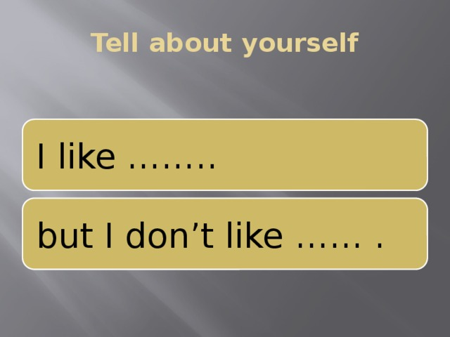 Tell about yourself I like …….. but I don't like …… .