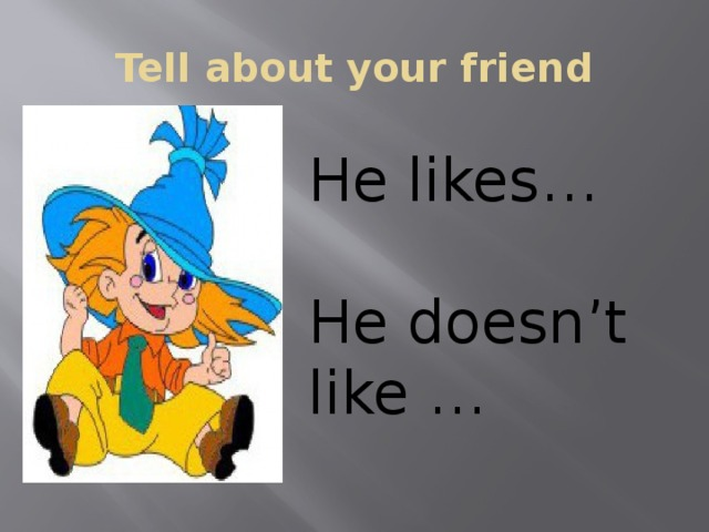 Tell about your friend He likes… He doesn't like …