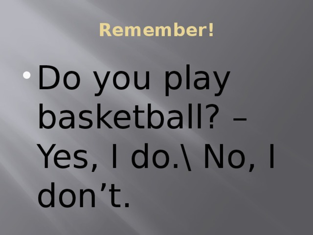 Remember! Do you play basketball? – Yes, I do.\ No, I don't. 2