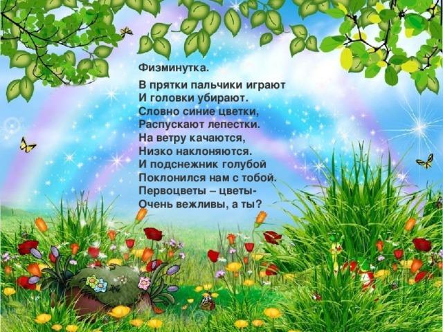 Физминутка. В прятки пальчики играют  И головки убирают.  Словно синие цветки,  Распускают лепестки.  На ветру качаются,  Низко наклоняются.  И подснежник голубой  Поклонился нам с тобой.  Первоцветы – цветы-  Очень вежливы, а ты?