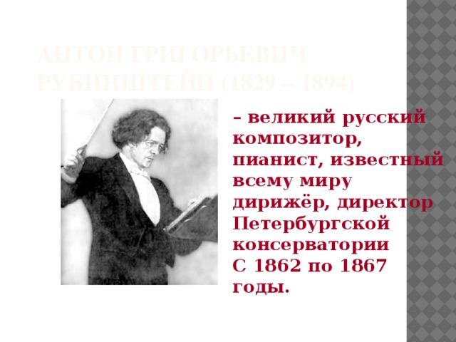 Антон Григорьевич Рубинштейн (1829 – 1894)  – великий русский композитор, пианист, известный всему миру дирижёр, директор Петербургской консерватории С 1862 по 1867 годы.