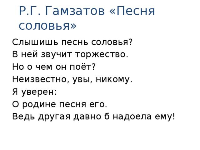 Р.Г. Гамзатов «Песня соловья» Слышишь песнь соловья? В ней звучит торжество. Но о чем он поёт? Неизвестно, увы, никому. Я уверен: О родине песня его. Ведь другая давно б надоела ему!