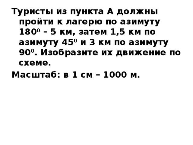 Туристы из пункта А должны пройти к лагерю по азимуту 180 0 – 5 км, затем 1,5 км по азимуту 45 0 и 3 км по азимуту 90 0 . Изобразите их движение по схеме. Масштаб: в 1 см – 1000 м.