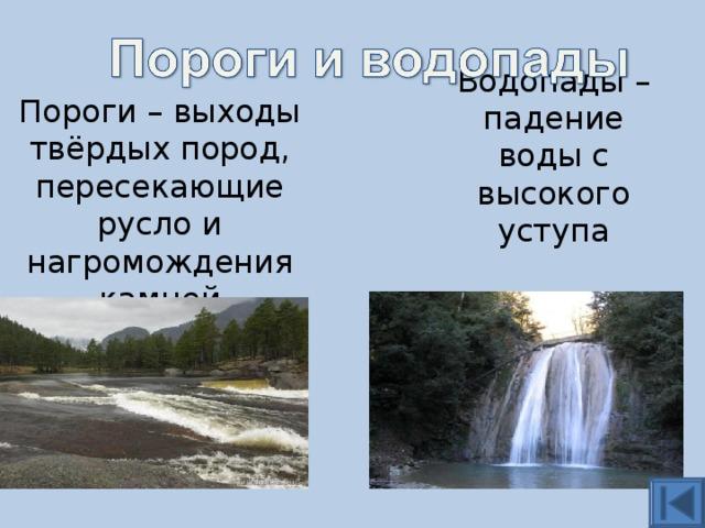Водопады – падение воды с высокого уступа Пороги – выходы твёрдых пород, пересекающие русло и нагромождения камней