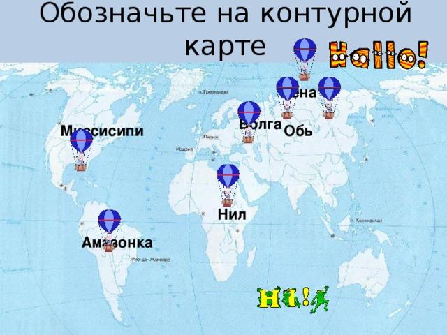 Обозначьте на контурной карте Лена Волга Обь Миссисипи Нил Амазонка