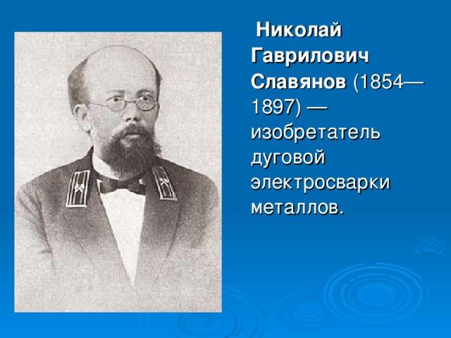 Николай Гаврилович Славянов (1854—1897)— изобретатель дуговой электросварки металлов.