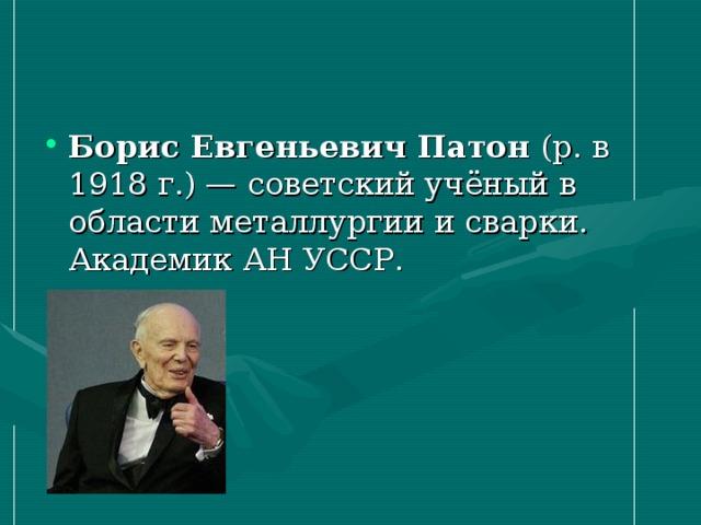 Борис Евгеньевич Патон (р. в 1918г.)— советский учёный в области металлургии и сварки. Академик АН УССР.