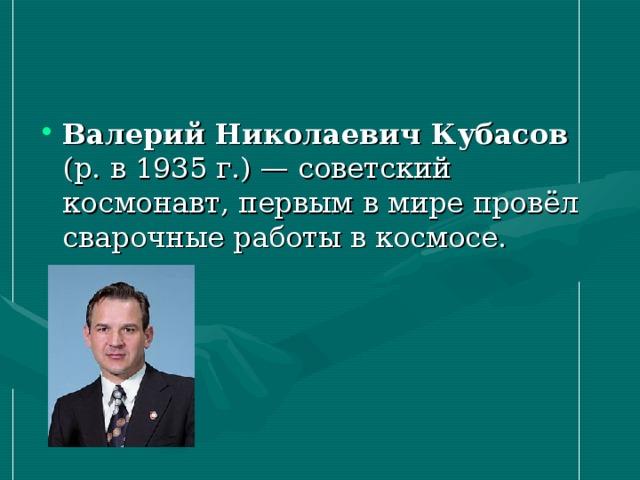 Валерий Николаевич Кубасов (р. в 1935г.)— советский космонавт, первым в мире провёл сварочные работы в космосе.