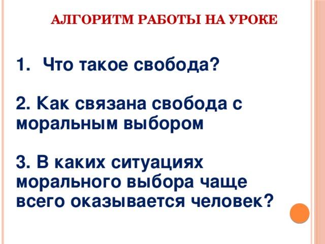 АЛГОРИТМ РАБОТЫ НА УРОКЕ Что такое свобода?  2. Как связана свобода с моральным выбором  3. В каких ситуациях морального выбора чаще всего оказывается человек?