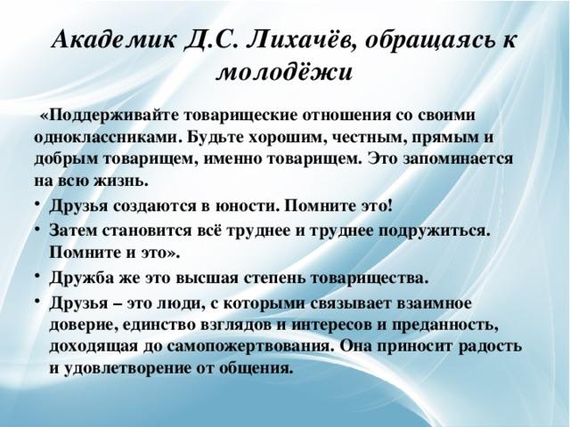 Академик Д.С. Лихачёв, обращаясь к молодёжи  «Поддерживайте товарищеские отношения со своими одноклассниками. Будьте хорошим, честным, прямым и добрым товарищем, именно товарищем. Это запоминается на всю жизнь.