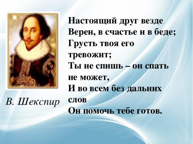 Настоящий друг везде  Верен, в счастье и в беде;  Грусть твоя его тревожит;  Ты не спишь – он спать не может,  И во всем без дальних слов  Он помочь тебе готов.   В. Шекспир