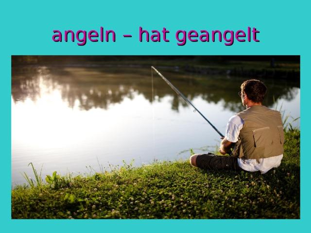 angeln – hat geangelt