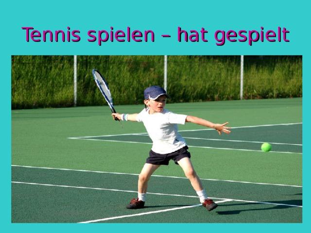 Tennis spielen – hat gespielt