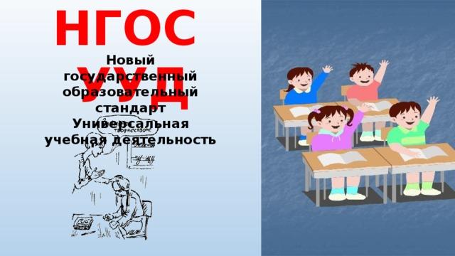 НГОС УУД Новый государственный образовательный стандарт Универсальная учебная деятельность