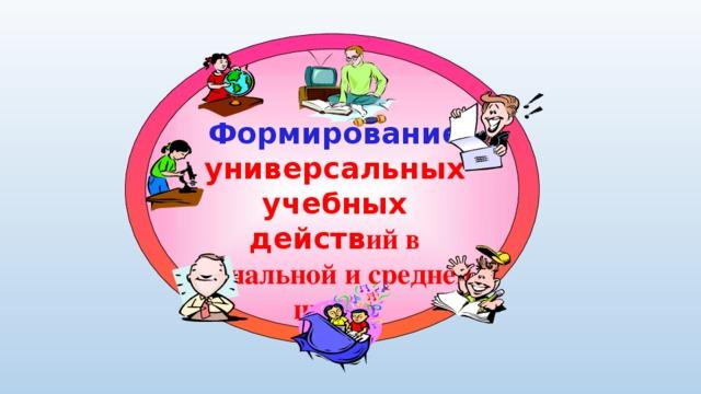 Формирование универсальных учебных действ ий в начальной и средней школе