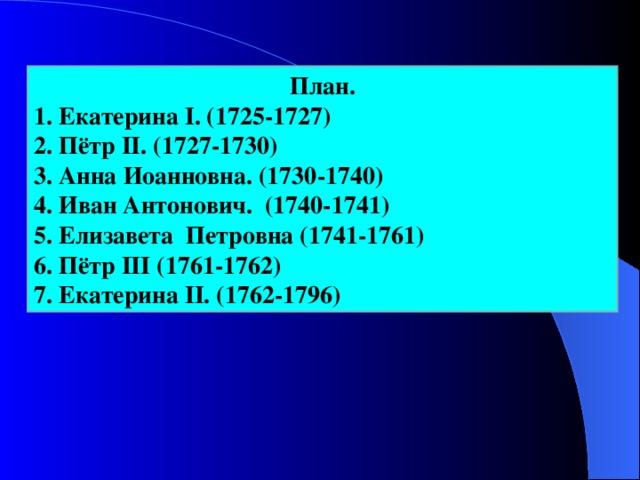 План. 1. Екатерина I. (1725-1727)  2. Пётр II. (1727-1730) 3. Анна Иоанновна. (1730-1740) 4. Иван Антонович. (1740-1741) 5. Елизавета Петровна (1741-1761)  6. Пётр III (1761-1762) 7. Екатерина II. (1762-1796)