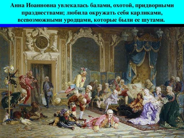 Анна Иоанновна увлекалась балами, охотой, придворными празднествами; любила окружать себя карликами, всевозможными уродцами, которые были ее шутами.