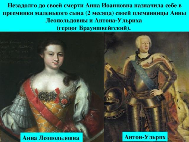 Незадолго до своей смерти Анна Иоанновна назначила себе в преемники маленького сына (2 месяца) своей племянницы Анны Леопольдовны и Антона-Ульриха (герцог Брауншвейгский).  Антон-Ульрих Анна Леопольдовна