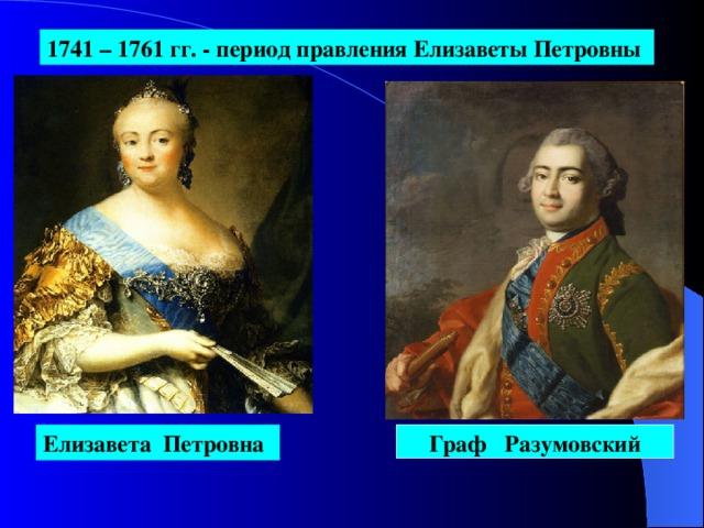 1741 – 1761  гг. - период правления Елизаветы Петровны  Елизавета Петровна Граф Разумовский