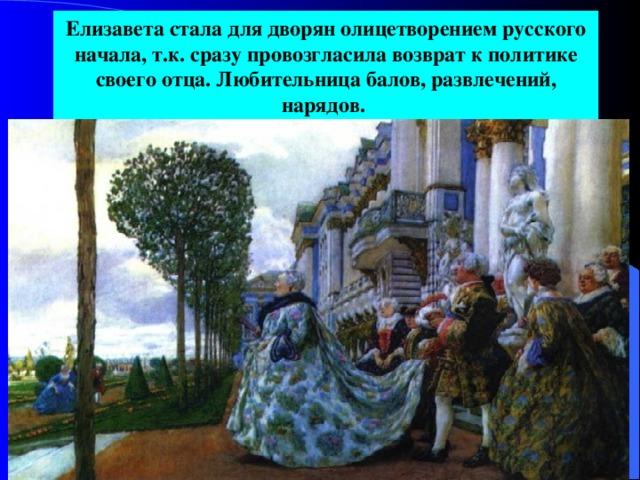 Елизавета стала для дворян олицетворением русского начала, т.к. сразу провозгласила возврат к политике своего отца. Любительница балов, развлечений, нарядов.