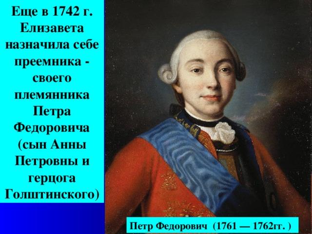 Еще в 1742  г. Елизавета назначила себе преемника - своего племянника Петра Федоровича (сын Анны Петровны и герцога Голштинского) Петр Федорович ( 1761 — 1762гг. )