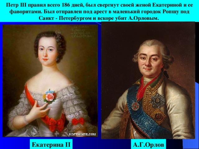 Петр III правил всего 186 дней, был свергнут своей женой Екатериной и ее фаворитами. Был отправлен под арест в маленький городок Ропшу под Санкт - Петербургом и вскоре убит А.Орловым. А.Г.Орлов Екатерина II