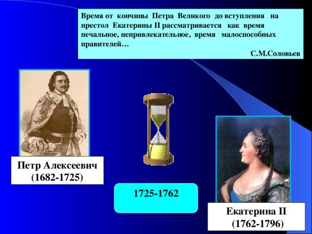 Время от кончины Петра Великого до вступления на престол Екатерины II рассматривается как время печальное, непривлекательное, время малоспособных правителей… С.М.Соловьев Петр Алексеевич (1682-1725) 1725-1762 Екатерина II  (1762-1796)
