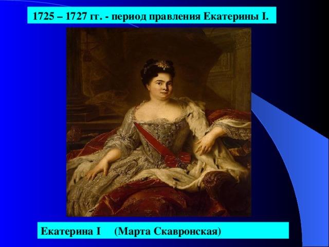 1725 – 1727  гг. - период правления Екатерины I .  Екатерина I  (Марта Скавронская)