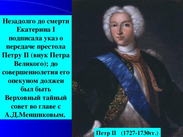 Незадолго до смерти Екатерина I подписала указ о передаче престола Петру II (внук Петра Великого); до совершеннолетия его опекуном должен был быть Верховный тайный совет во главе с А.Д.Меншиковым. Петр II (1727-1730гг.)