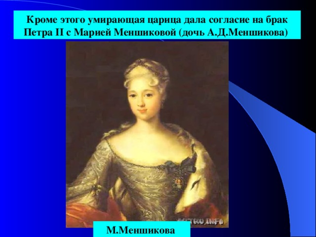 Кроме этого умирающая царица дала согласие на брак Петра II с Марией Меншиковой (дочь А.Д.Меншикова)  М.Меншикова
