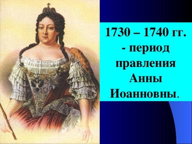 1730 – 1740  гг. - период правления Анны Иоанновны .