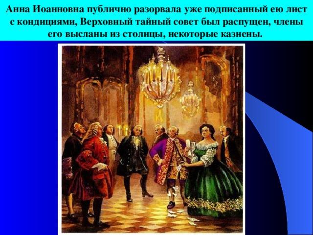 Анна Иоанновна публично разорвала уже подписанный ею лист с кондициями, Верховный тайный совет был распущен, члены его высланы из столицы, некоторые казнены.
