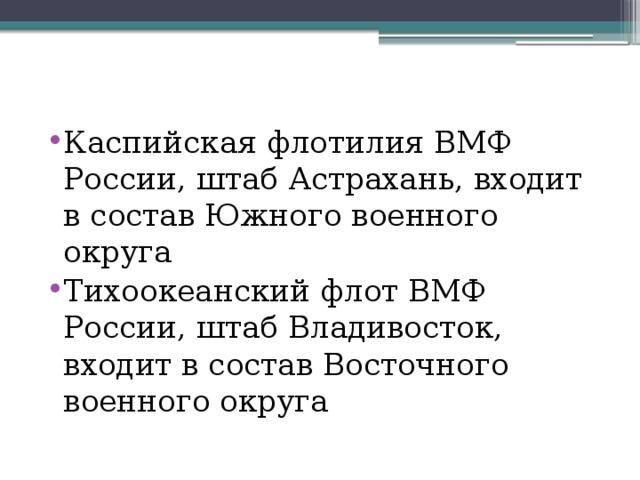 Каспийская флотилия ВМФ России, штаб Астрахань, входит в состав Южного военного округа Тихоокеанский флот ВМФ России, штаб Владивосток, входит в состав Восточного военного округа