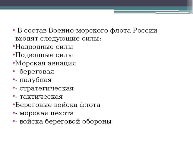 В состав Военно-морского флота России входят следующие силы: Надводные силы Подводные силы Морская авиация - береговая - палубная - стратегическая - тактическая Береговые войска флота - морская пехота - войска береговой обороны