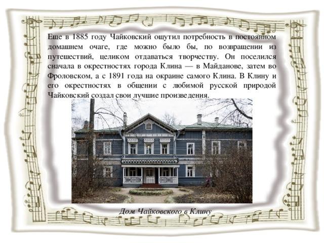 Еще в 1885 году Чайковский ощутил потребность в постоянном домашнем очаге, где можно было бы, по возвращении из путешествий, целиком отдаваться творчеству. Он поселился сначала в окрестностях города Клина — в Майданове, затем во Фроловском, а с 1891 года на окраине самого Клина. В Клину и его окрестностях в общении с любимой русской природой Чайковский создал свои лучшие произведения. Дом Чайковского в Клину