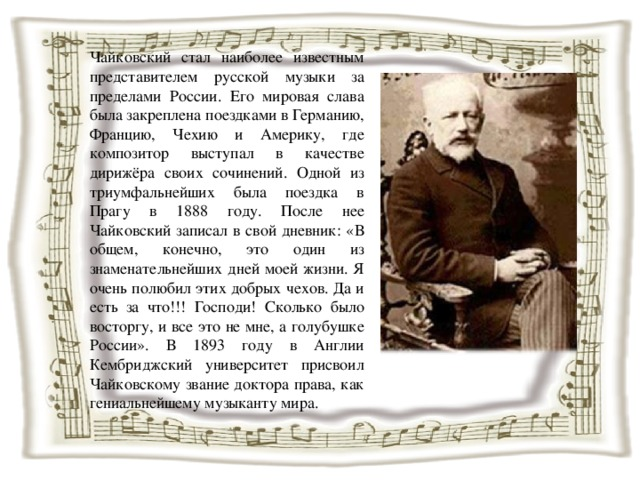 Чайковский стал наиболее известным представителем русской музыки за пределами России. Его мировая слава была закреплена поездками в Германию, Францию, Чехию и Америку, где композитор выступал в качестве дирижёра своих сочинений. Одной из триумфальнейших была поездка в Прагу в 1888 году. После нее Чайковский записал в свой дневник: «В общем, конечно, это один из знаменательнейших дней моей жизни. Я очень полюбил этих добрых чехов. Да и есть за что!!! Господи! Сколько было восторгу, и все это не мне, а голубушке России». В 1893 году в Англии Кембриджский университет присвоил Чайковскому звание доктора права, как гениальнейшему музыканту мира.