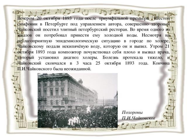 Вечером 20 октября 1893 года после триумфальной премьеры Шестой симфонии в Петербурге под управлением автора, совершенно здоровый Чайковский посетил элитный петербургский ресторан. Во время одного из заказов он потребовал принести ему холодной воды. Несмотря на неблагоприятную эпидемиологическую ситуацию в городе по холере, Чайковскому подали некипячёную воду, которую он и выпил. Утром 21 октября 1893 года композитор почувствовал себя плохо и вызвал врача, который установил диагноз холеры. Болезнь протекала тяжело, и Чайковский скончался в 3 часа 25 октября 1893 года. Кончина П.И.Чайковского была неожиданной. Похороны П.И.Чайковского