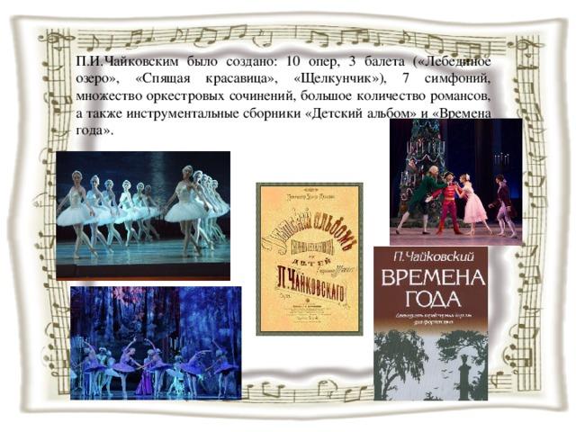 П.И.Чайковским было создано: 10 опер, 3 балета («Лебединое озеро», «Спящая красавица», «Щелкунчик»), 7 симфоний, множество оркестровых сочинений, большое количество романсов, а также инструментальные сборники «Детский альбом» и «Времена года».