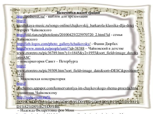 Источники иллюстраций http ://pedsovet.su/  - шаблон для презентации http:// kazahskaya-music.ru/songs-online/chajkovskij_barkarola-klassika-dlja-detej – портрет Чайковского http:// old.rian.ru/photolents/20100425/225970720_2.html?id  - семья Чайковского http://izh-logos.com/photo_gallery/tchaikovsky /  - Фанни Дюрбах http ://www.mmsk.ru/people/unit/? id=38388 – Чайковский в детстве http:// www.etoretro.ru/pic36789.htm?y1=1845&y2=1955&sort_field=image_date&sort=ASC – консерватория Санкт – Петербурга http:// www.etoretro.ru/pic39309.htm?sort_field=image_date&sort=DESC&position=3527 – Московская консерватория http:// pfschemes.appspot.com/konservatoriya-im-chaykovskogo-shema-proezda.html  - памятник Чайковскому http://nado.znate.ru/% D0%9C%D0%B5%D1%86%D0%B5%D0%BD%D0%B0%D1%82%D1%81%D1%82%D0%B2%D0%BE – Надежда Филаретовна фон Мекк http:// ppt4web.ru/mkhk/iskusstvo-vtorojj-poloviny-i-veka.html  - «Могучая кучка»