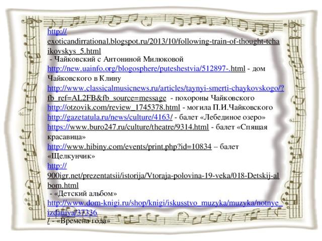 http:// exoticandirrational.blogspot.ru/2013/10/following-train-of-thought-tchaikovskys_5.html  - Чайковский с Антониной Милюковой http://new.uainfo.org/blogosphere/puteshestvia/512897-. html  - дом Чайковского в Клину http://www.classicalmusicnews.ru/articles/taynyi-smerti-chaykovskogo/? fb_ref=AL2FB&fb_source=message  - похороны Чайковского http:// otzovik.com/review_1745378.html  - могила П.И.Чайковского http ://gazetatula.ru/news/culture/4163 /  - балет «Лебединое озеро» https:// www.buro247.ru/culture/theatre/9314.html  - балет «Спящая красавица» http:// www.hibiny.com/events/print.php?id=10834 – балет «Щелкунчик» http:// 900igr.net/prezentatsii/istorija/Vtoraja-polovina-19-veka/018-Detskij-albom.html  - «Детский альбом» http://www.dom-knigi.ru/shop/knigi/iskusstvo_muzyka/muzyka/notnye_izdaniya/37336 /  - «Времена года»