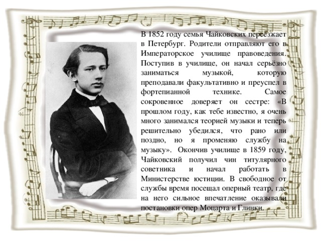 В 1852 году семья Чайковских переезжает в Петербург. Родители отправляют его в Императорское училище правоведения. Поступив в училище, он начал серьёзно заниматься музыкой, которую преподавали факультативно и преуспел в фортепианной технике. Самое сокровенное доверяет он сестре: «В прошлом году, как тебе известно, я очень много занимался теорией музыки и теперь решительно убедился, что рано или поздно, но я променяю службу на музыку». Окончив училище в 1859 году, Чайковский получил чин титулярного советника и начал работать в Министерстве юстиции. В свободное от службы время посещал оперный театр, где на него сильное впечатление оказывали постановки опер Моцарта и Глинки.