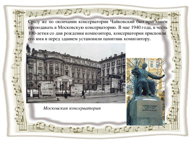 Сразу же по окончании консерватории Чайковский был приглашен преподавать в Московскую консерваторию. В мае 1940 года, в честь 100-летия со дня рождения композитора, консерватории присвоили его имя и перед зданием установили памятник композитору. Московская консерватория