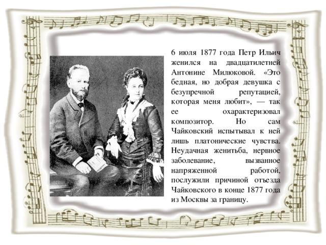 6 июля 1877 года Петр Ильич женился на двадцатилетней Антонине Милюковой. «Это бедная, но добрая девушка с безупречной репутацией, которая меня любит», — так ее охарактеризовал композитор. Но сам Чайковский испытывал к ней лишь платонические чувства. Неудачная женитьба, нервное заболевание, вызванное напряженной работой, послужили причиной отъезда Чайковского в конце 1877 года из Москвы за границу.