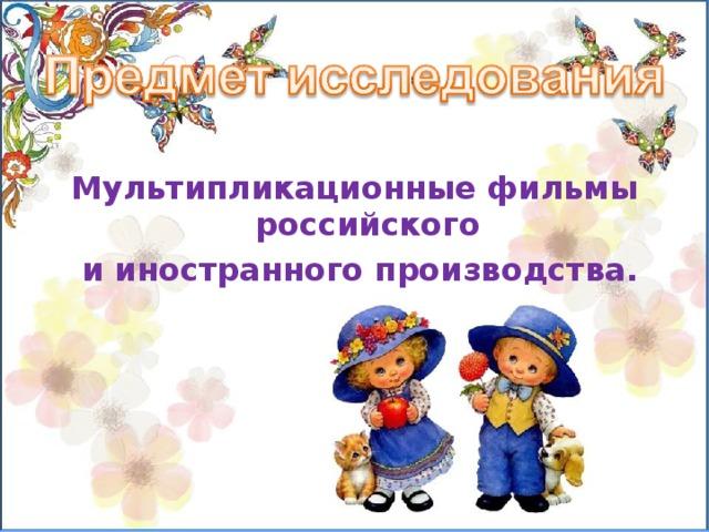 Мультипликационные фильмы российского  и иностранного производства.