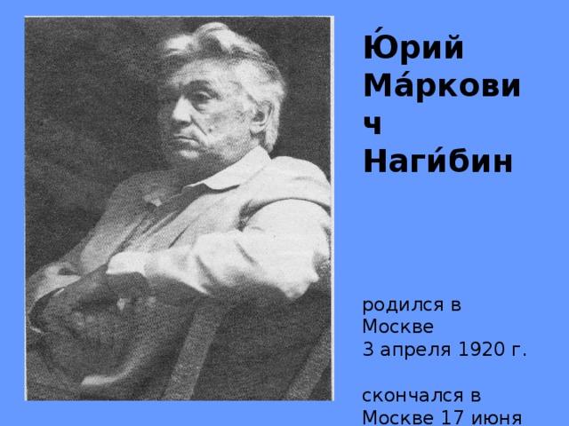 Ю́рий Ма́ркович Наги́бин     родился в Москве   3 апреля 1920 г.   скончался в Москве 17 июня 1994 г.